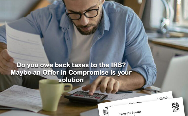 Do you owe back taxes to the IRS? Maybe an Offer in Compromise is your solution.